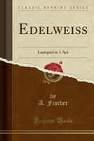 Edelweiss: Lustspiel in 1 Act (Classic Reprint)