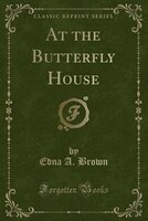 At the Butterfly House (Classic Reprint)
