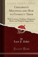 Children's Meetings and How to Conduct Them: With Lessons, Outlines, Diagrams, Music and Helpful Suggestions (Classic