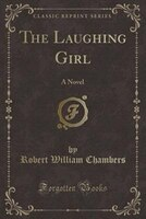 The Laughing Girl: A Novel (Classic Reprint)