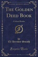 The Golden Deed Book: A School Reader (Classic Reprint)