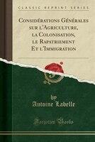Considérations Générales sur l'Agriculture, la Colonisation, le Rapatriement Et l'Immigration