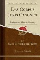 Das Corpus Juris Canonici: Academischer Scherz in 1 Aufzuge (Classic Reprint)