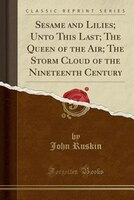 Sesame and Lilies; Unto This Last; The Queen of the Air; The Storm Cloud of the Nineteenth Century (Classic Reprint)
