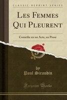 Les Femmes Qui Pleurent: Comédie en un Acte, en Prose (Classic Reprint)