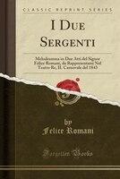 I Due Sergenti: Melodramma in Due Atti del Signor Felice Romani, da Rappresentarsi Nel Teatro Re, IL Carnovale del