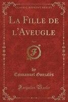 9780243982455 - Emmanuel Gonzalès: La Fille de l'Aveugle, Vol. 1 (Classic Reprint) - كتاب