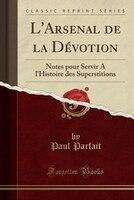 9780243982479 - Paul Parfait: L'Arsenal de la Dévotion: Notes pour Servir A l'Histoire des Superstitions (Classic Reprint) - Book
