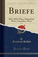 Briefe, Vol. 5: 1852-1856; Wien, Marienbad, Wien, Gmunden, Wien (Classic Reprint)