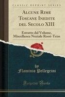 9780243994922 - Flaminio Pellegrini: Alcune Rime Toscane Inedite del Secolo XIII: Estratto dal Volume, Miscellanea Nuziale Rossi-Teiss (Classic Reprint) - كتاب