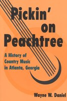 Pickin on Peachtree: A History of Country Music in Atlanta, Georgia