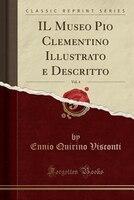 IL Museo Pio Clementino Illustrato e Descritto, Vol. 4 (Classic Reprint)