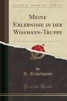 Meine Erlebnisse in der Wissmann-Truppe (Classic Reprint)