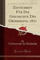 Zeitschrift Für Die Geschichte Des Oberrheins, 1871, Vol. 23 (Classic Reprint)
