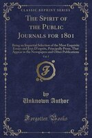 The Spirit of the Public Journals for 1801, Vol. 5: Being an Impartial Selection of the Most Exquisite Essays and Jeux