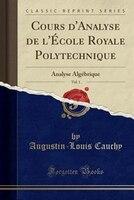 Cours d'Analyse de l'École Royale Polytechnique, Vol. 1: Analyse Algébrique (Classic Reprint)