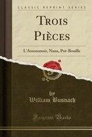 Trois Pièces: L'Assommoir, Nana, Pot-Bouille (Classic Reprint)