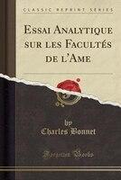 Essai Analytique sur les Facultés de l'Ame (Classic Reprint)
