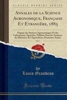 Annales de la Science Agronomique, Française Et Etrangère, 1885, Vol. 1: Organe des Stations Agronomiques Et des