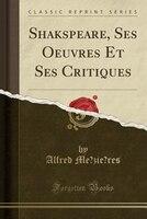 9780259325475 - Alfred Me?zie`res: Shakspeare, Ses Oeuvres Et Ses Critiques (Classic Reprint) - كتاب
