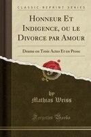 9780259325826 - Mathias Weiss: Honneur Et Indigence, ou le Divorce par Amour: Drame en Trois Actes Et en Prose (Classic Reprint) - كتاب