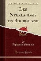 Les Néerlandais en Bourgogne (Classic Reprint) - Alphonse Germain