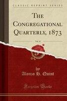 The Congregational Quarterly, 1873, Vol. 15 (Classic Reprint)
