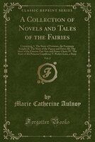 A Collection of Novels and Tales of the Fairies, Vol. 2: Containing, I. The Story of Fortunio, the Fortunate Knight; II. The Story