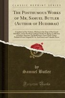 The Posthumous Works of Mr. Samuel Butler (Author of Hudibras): Compleat in One Volume, Written in the Time of the Grand Rebellion