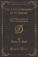 The Little Organist of St. Jerome: And Other Stories of Work and Experience (Classic Reprint)