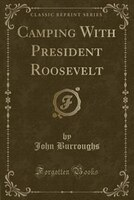 Camping With President Roosevelt (Classic Reprint)
