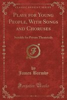Plays for Young People, With Songs and Choruses: Suitable for Private Theatricals (Classic Reprint)