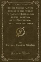 Thirty-Second Annual Report of the Bureau of American Ethnology to the Secretary of the Smithsonian Institution, 1910-1911 (Classi