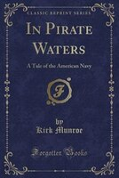 In Pirate Waters: A Tale of the American Navy (Classic Reprint)