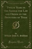 Twelve Years in the Saddle for Law and Order on the Frontiers of Texas (Classic Reprint)