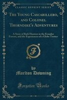 The Young Cascarillero, and Colonel Thorndike's Adventures: A Story of Bark Hunters in the Ecuador Forests, and the