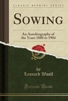Sowing: An Autobiography of the Years 1880 to 1904 (Classic Reprint)