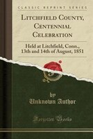 Litchfield County, Centennial Celebration: Held at Litchfield, Conn., 13th and 14th of August, 1851 (Classic Reprint)