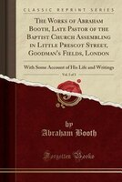 The Works of Abraham Booth, Late Pastor of the Baptist Church Assembling in Little Prescot Street, Goodman's Fields,