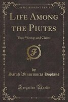 Life Among the Piutes: Their Wrongs and Claims (Classic Reprint)