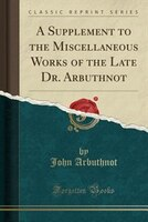 A Supplement to the Miscellaneous Works of the Late Dr. Arbuthnot (Classic Reprint)