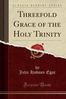 Threefold Grace of the Holy Trinity (Classic Reprint)