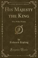 His Majesty the King: Wee Willie Winkie (Classic Reprint)
