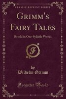 Grimm's Fairy Tales: Retold in One-Syllable Words (Classic Reprint)