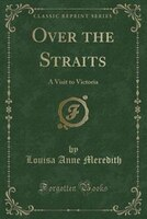 Over the Straits: A Visit to Victoria (Classic Reprint)