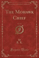 The Mohawk Chief, Vol. 1 of 3 (Classic Reprint)