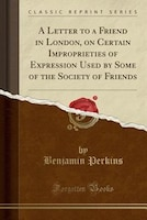 A Letter to a Friend in London, on Certain Improprieties of Expression Used by Some of the Society of Friends (Classic Reprint)