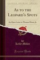As to the Leopard's Spots: An Open Letter to Thomas Dixon, Jr. (Classic Reprint)