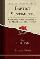 Baptist Sentiments: Confirmed by the Testimony of the Most Learned Pedobaptists (Classic Reprint)