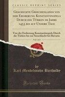 Geschichte Griechenlands von der Eroberung Konstantinopels Durch die Türken im Jahre 1453 bis auf Unsere Tage, Vol. 1 of 2: